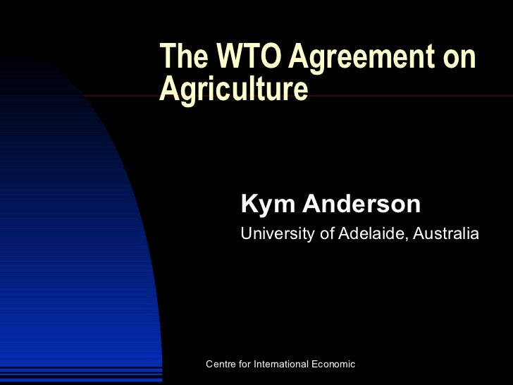 The WTO Agreement on Agriculture Kym Anderson University of Adelaide, Australia