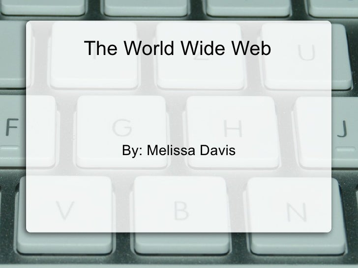 The World Wide Web By: Melissa Davis