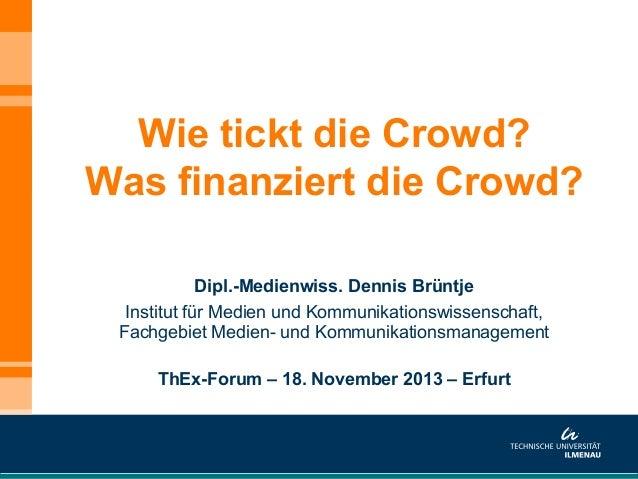 Wie tickt die Crowd? Was finanziert die Crowd? Dipl.-Medienwiss. Dennis Brüntje Institut für Medien und Kommunikationswiss...