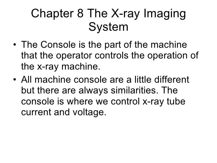 Chapter 8 The X-ray Imaging System <ul><li>The Console is the part of the machine that the operator controls the operation...