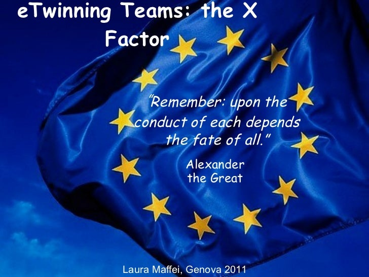 """eTwinning Teams: the X Factor """" Remember: upon the conduct of each depends the fate of all."""" Alexander the Great Laura Maf..."""