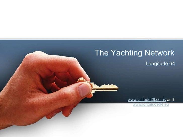 The Yachting Network<br />Longitude 64<br />www.latitude26.co.ukand www.longitude64.eu<br />