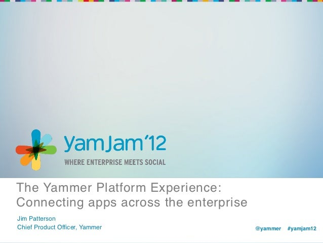 The Yammer Platform Experience:Connecting apps across the enterprise!Jim Patterson!Chief Product Officer, Yammer!          ...