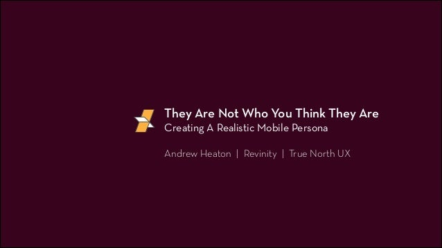 They Are Not Who You Think They Are Creating A Realistic Mobile Persona !  Andrew Heaton | Revinity | True North UX