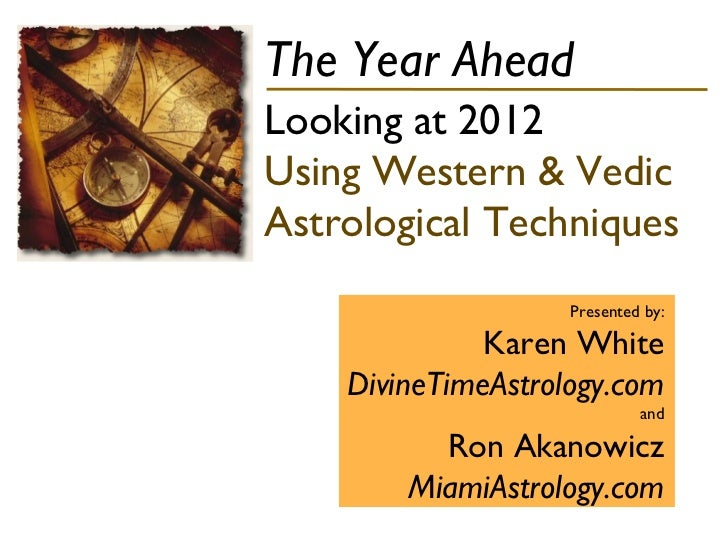 The Year Ahead Looking at 2012  Using Western & Vedic Astrological Techniques Presented by: Karen White DivineTimeAstrolog...