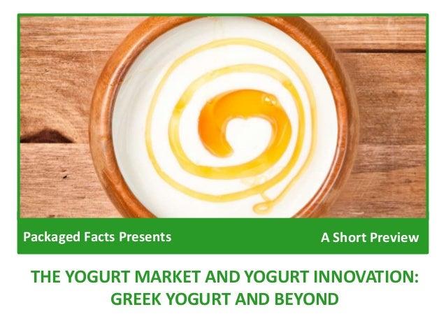THE YOGURT MARKET AND YOGURT INNOVATION: GREEK YOGURT AND BEYOND Packaged Facts Presents A Short Preview