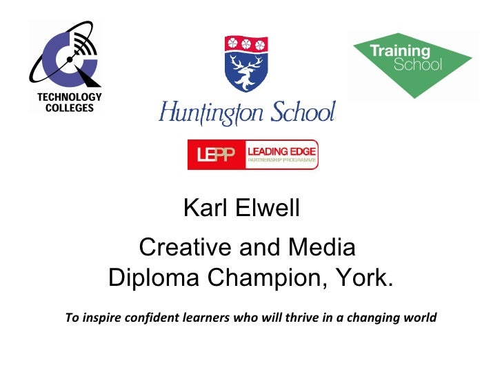 Creative and Media  Diploma Champion, York. To inspire confident learners who will thrive in a changing world Karl Elwell