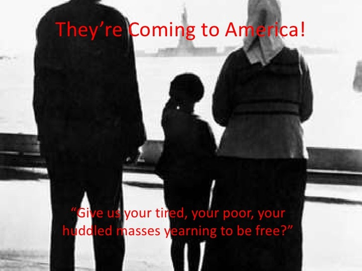 "They're Coming to America!<br />""Give us your tired, your poor, your huddled masses yearning to be free?""<br />"