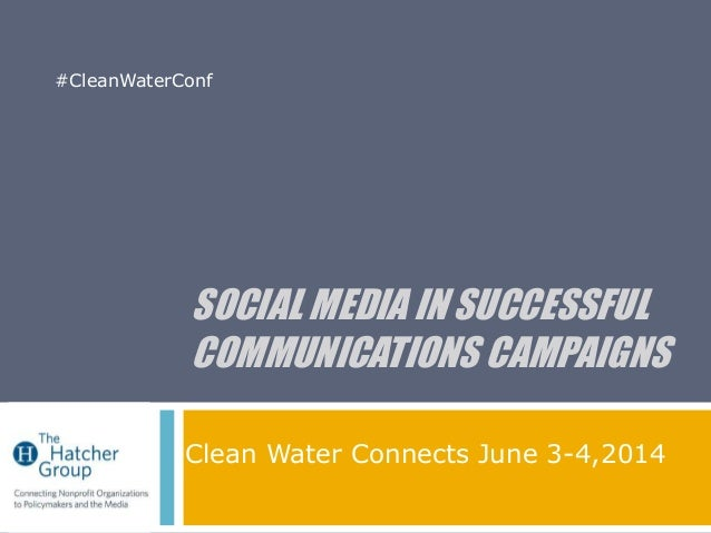 SOCIAL MEDIA IN SUCCESSFUL COMMUNICATIONS CAMPAIGNS Clean Water Connects June 3-4,2014 #CleanWaterConf