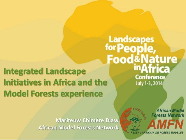Integrated Landscape Initiatives in Africa and the Model Forests experience Mariteuw Chimère Diaw African Model Forests Ne...