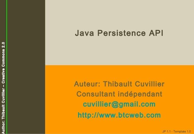 Author: Thibault Cuvillier – Creative Commons 2.0  Java Persistence API  Auteur: Thibault Cuvillier Consultant indépendant...