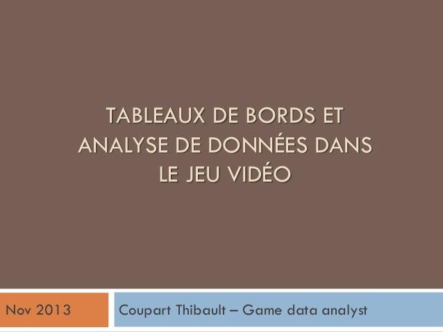 TABLEAUX DE BORDS ET ANALYSE DE DONNÉES DANS LE JEU VIDÉO Coupart Thibault – Game data analystNov 2013