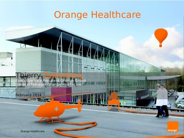 Thierry Zylberberg Executive Vice President Orange Group General Manager Orange Healthcare February 2014 Orange Healthcare...