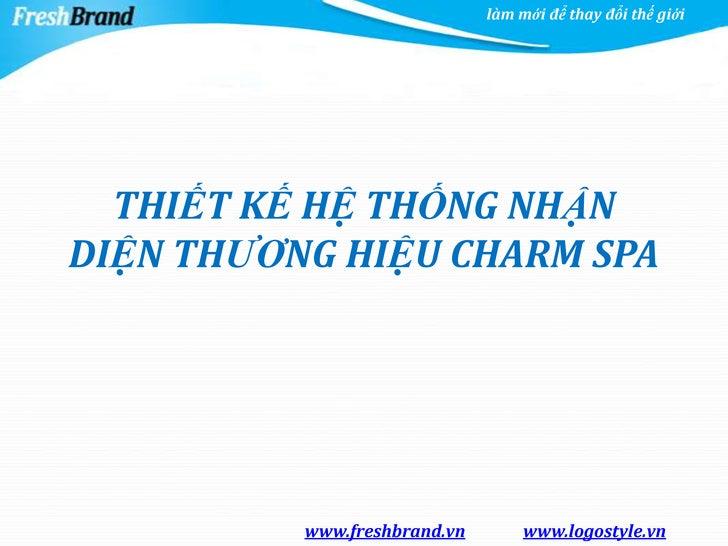 làm mới để thay đổi thế giới  THIẾT KẾ HỆ THỐNG NHẬNDIỆN THƯƠNG HIỆU CHARM SPA          www.freshbrand.vn        www.logos...