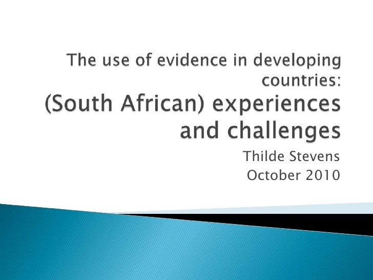The use of evidence in developing countries: (South African) experiences and challenges <br />Thilde Stevens <br />October...
