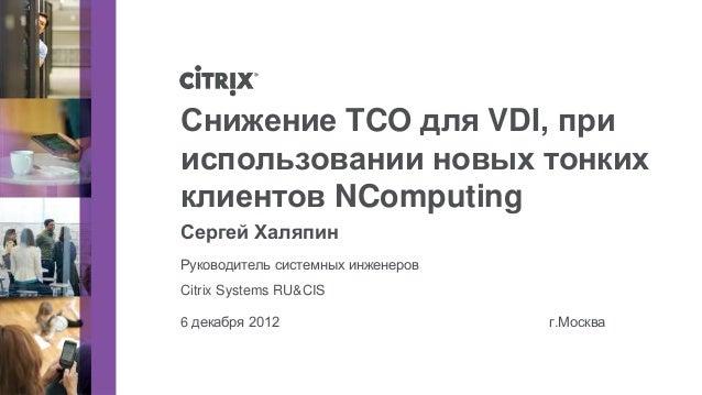 Снижение TCO для VDI, прииспользовании новых тонкихклиентов NComputingСергей ХаляпинРуководитель системных инженеровCitrix...