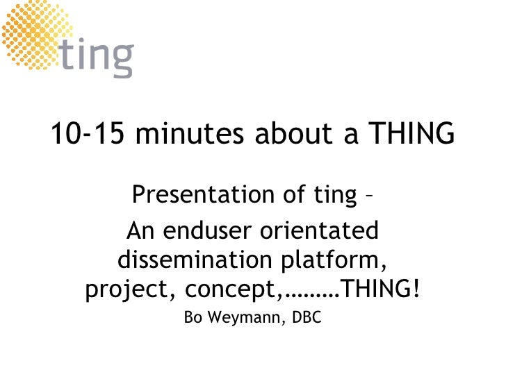 10-15 minutes about a THING Presentation of  ting  – An enduser orientated dissemination platform, project, concept,………THI...