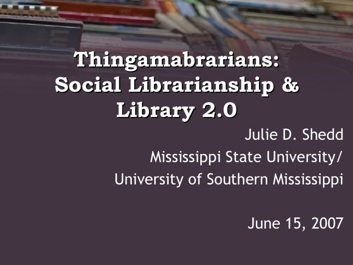 Thingamabrarians: Social Librarianship & Library 2.0 Julie D. Shedd Mississippi State University/ University of Southern M...
