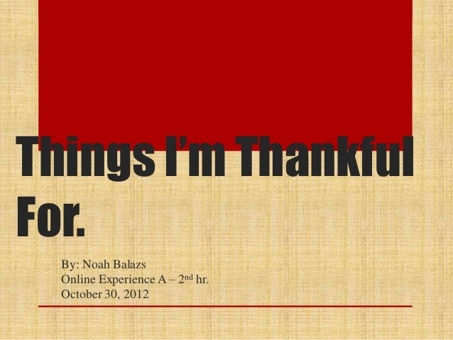 Things I'm ThankfulFor.  By: Noah Balazs  Online Experience A – 2nd hr.  October 30, 2012