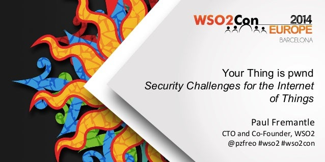 Your Thing is pwnd Security Challenges for the Internet of Things	    Paul	   Fremantle	    CTO	   and	   Co-­‐Founder,	  ...