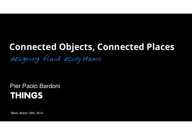 Connected Objects, Connected Places designing fluid ecosystems Milan, March 18th, 2014 Pier Paolo Bardoni!