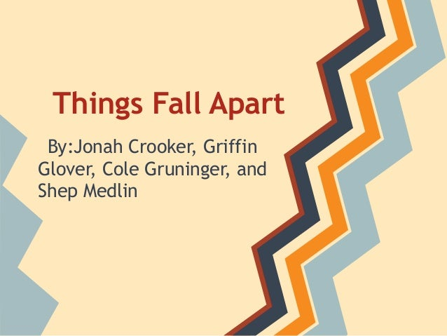 Things Fall Apart By:Jonah Crooker, GriffinGlover, Cole Gruninger, andShep Medlin