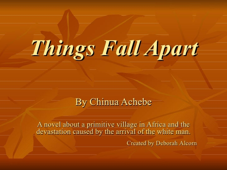 Things Fall Apart By Chinua Achebe A novel about a primitive village in Africa and the devastation caused by the arrival o...