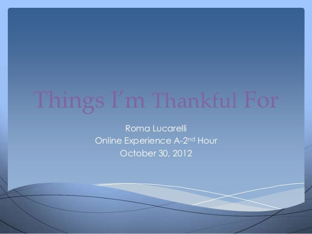 Things I'm Thankful For            Roma Lucarelli     Online Experience A-2nd Hour           October 30, 2012