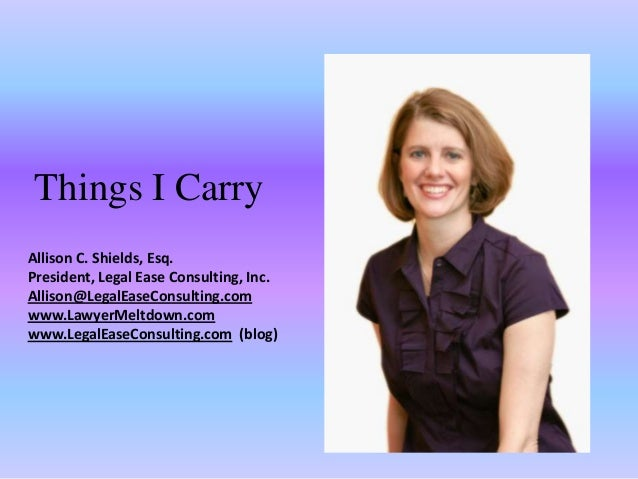Things I CarryAllison C. Shields, Esq.President, Legal Ease Consulting, Inc.Allison@LegalEaseConsulting.comwww.LawyerMeltd...