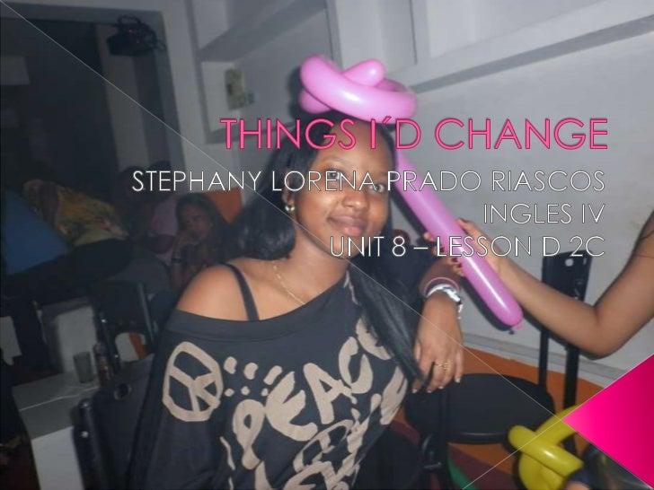 THINGS I´D CHANGE<br />STEPHANY LORENA PRADO RIASCOS<br />INGLES IV<br />UNIT 8 – LESSON D 2C<br />