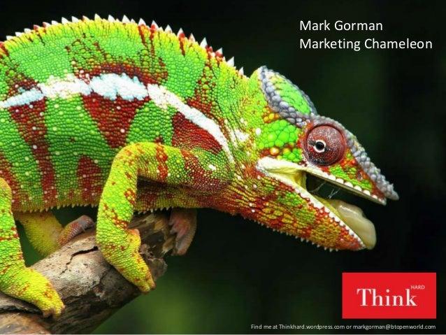 Mark Gorman Marketing Chameleon Find me at Thinkhard.wordpress.com or markgorman@btopenworld.com