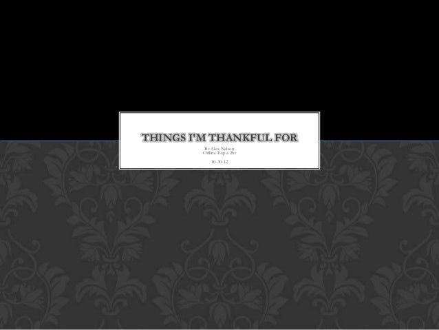 THINGS IM THANKFUL FOR         By Alex Nelson         Online Exp a 2hr            10-30-12