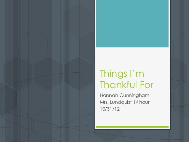 Things I'mThankful ForHannah CunninghamMrs. Lundquist 1st hour10/31/12