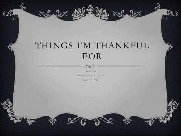 THINGS I'M THANKFUL         FOR              Allison Grim      Online Experience A- 2nd Hour            October 30, 2012