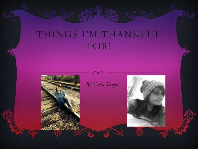 THINGS I'M THANKFUL FOR!  By: Callie Teague