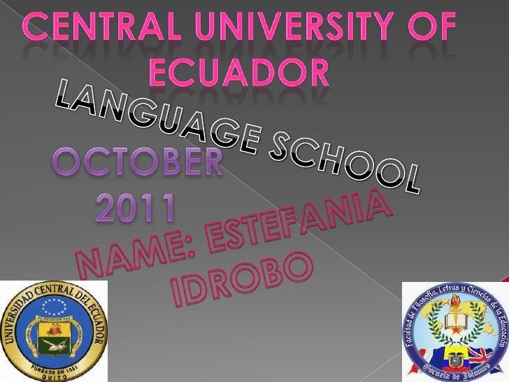 CENTRAL UNIVERSITY OF ECUADOR<br />LANGUAGE SCHOOL<br />OCTOBER 2011<br />NAME: ESTEFANIA IDROBO<br />
