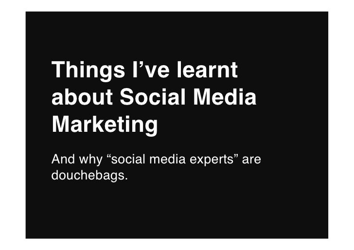 "Things I've learnt about Social Media Marketing And why ""social media experts"" are douchebags."