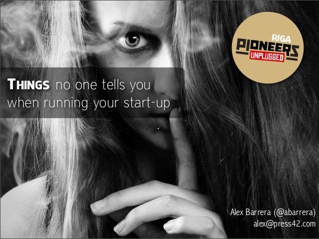 RIGA THINGS no one tells you when running your start-up Alex Barrera (@abarrera) alex@press42.com
