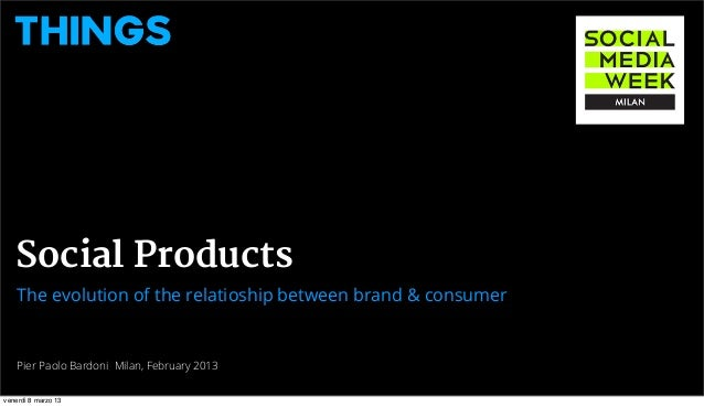 Social Products    The evolution of the relatioship between brand & consumer    Pier Paolo Bardoni Milan, February 2013ven...