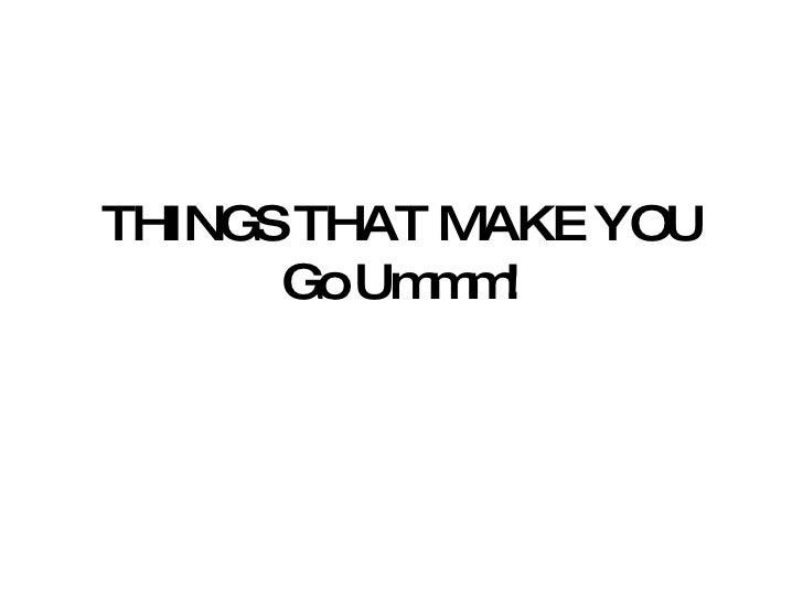 Things that make you go urmmm