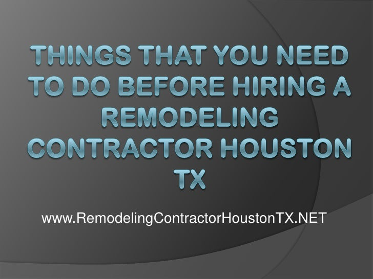 Things That You Need to Do Before Hiring a Remodeling Contractor Houston TX<br />www.RemodelingContractorHoustonTX.NET<br />