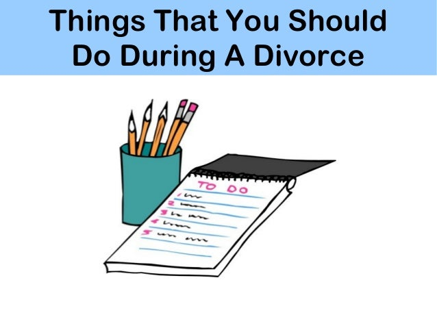 Things That You Should Do During A Divorce