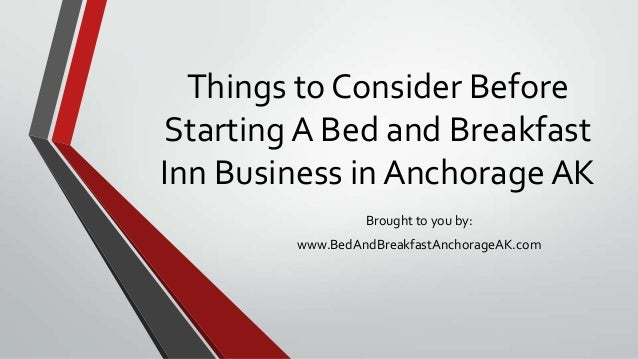 Things to Consider BeforeStarting A Bed and BreakfastInn Business in Anchorage AKBrought to you by:www.BedAndBreakfastAnch...