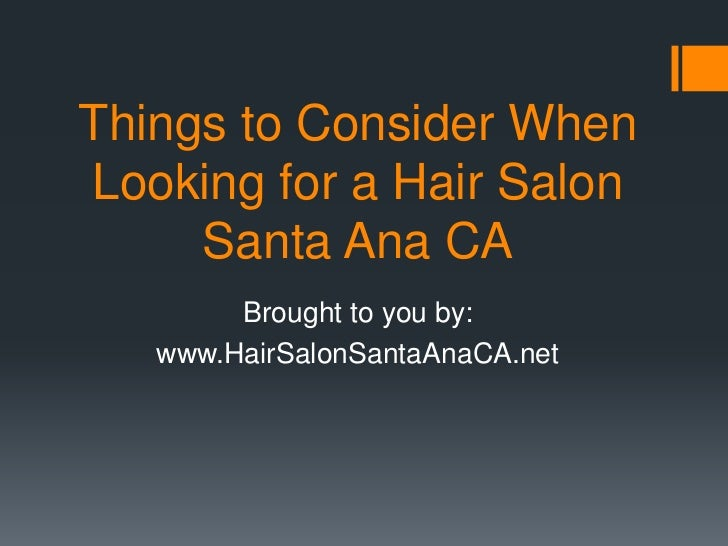Things to Consider WhenLooking for a Hair Salon     Santa Ana CA        Brought to you by:   www.HairSalonSantaAnaCA.net