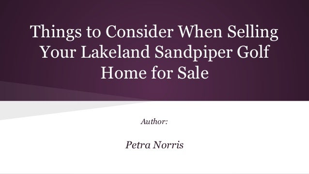 Things to Consider When Selling Your Lakeland Sandpiper Golf Home for Sale Author: Petra Norris