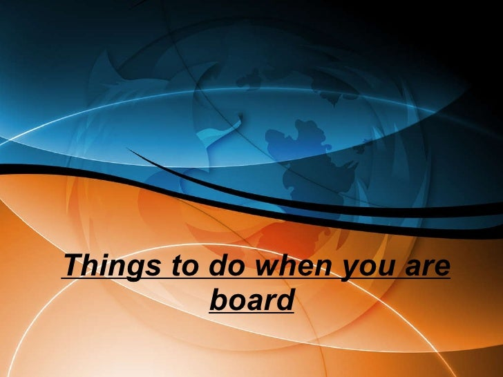 Things To Do When You Are Board