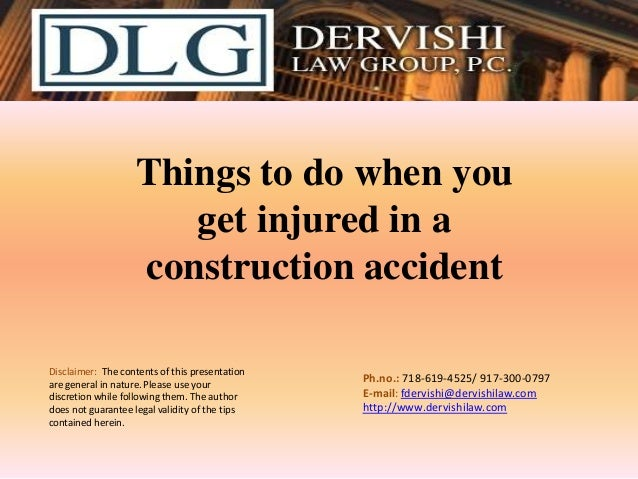 Things to do when you get injured in a construction accident Disclaimer: The contents of this presentation are general in ...