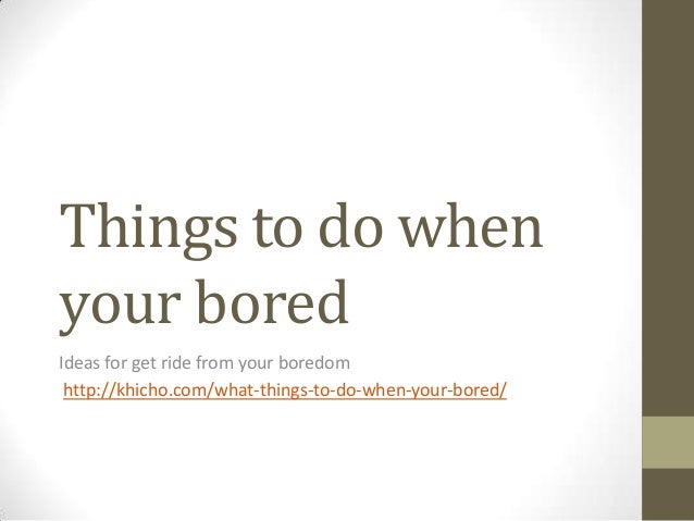 things to do when your bored