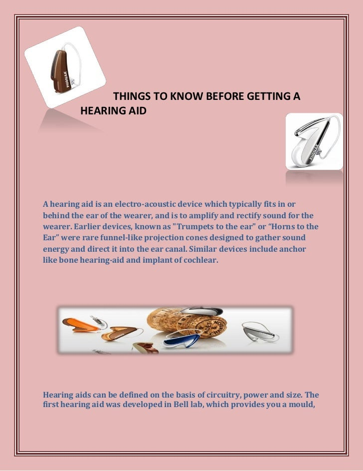 THINGS TO KNOW BEFORE GETTING A          HEARING AIDA hearing aid is an electro-acoustic device which typically fits in or...
