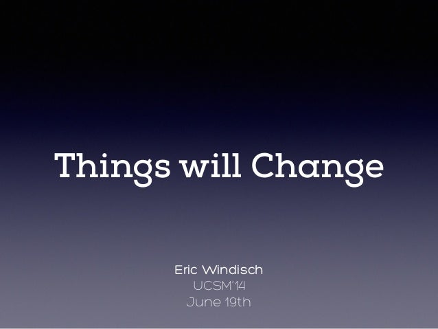 Things will Change Eric Windisch UCSM'14 June 19th